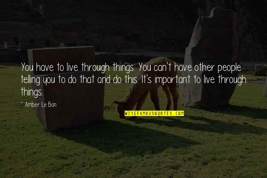 Le Bon Quotes By Amber Le Bon: You have to live through things. You can't