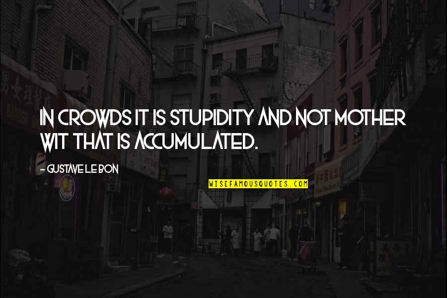 Le Bon Quotes By Gustave Le Bon: In crowds it is stupidity and not mother