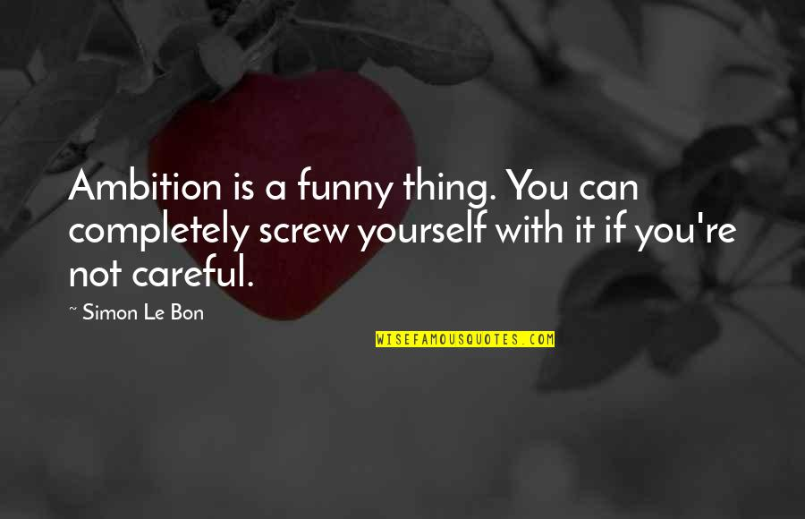 Le Bon Quotes By Simon Le Bon: Ambition is a funny thing. You can completely