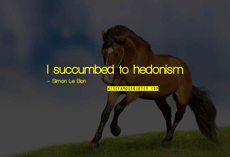 Le Bon Quotes By Simon Le Bon: I succumbed to hedonism.