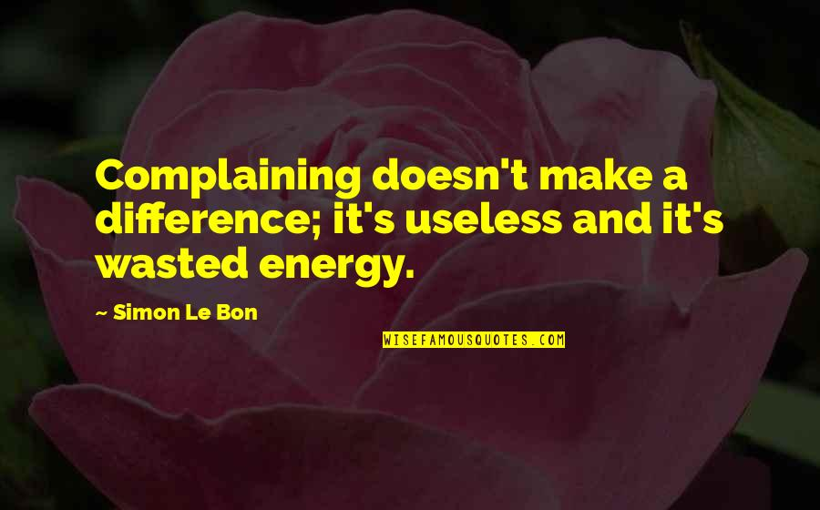 Le Bon Quotes By Simon Le Bon: Complaining doesn't make a difference; it's useless and