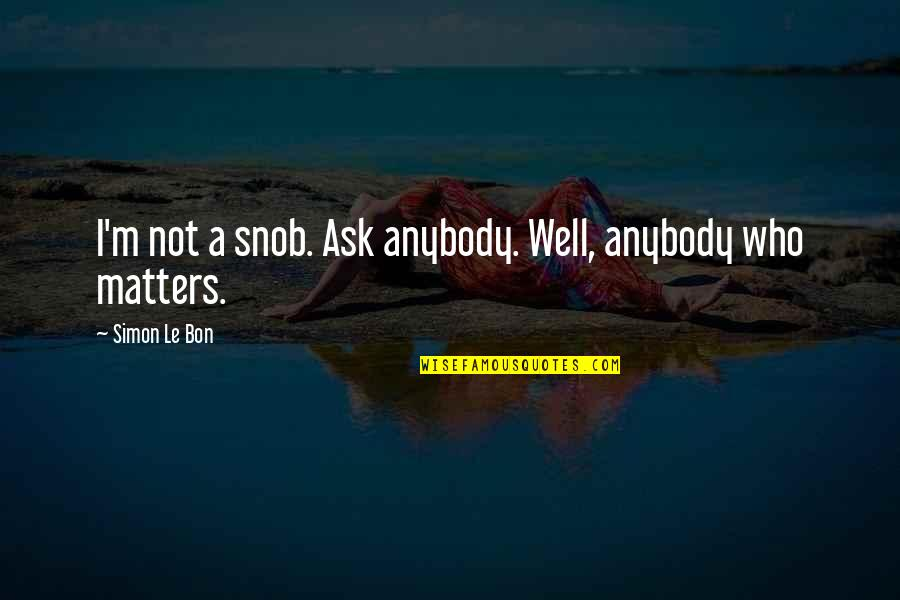 Le Bon Quotes By Simon Le Bon: I'm not a snob. Ask anybody. Well, anybody