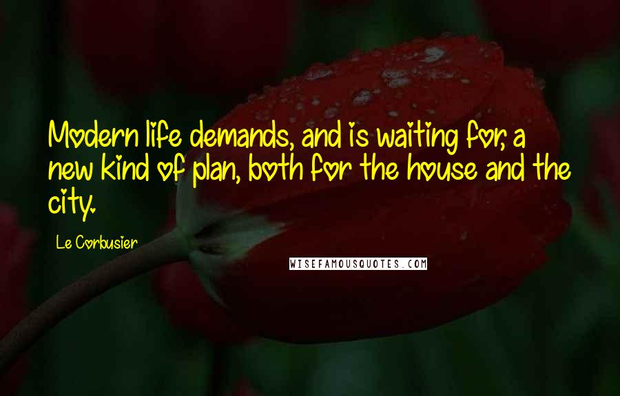 Le Corbusier quotes: Modern life demands, and is waiting for, a new kind of plan, both for the house and the city.