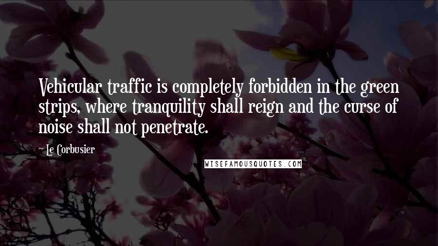 Le Corbusier quotes: Vehicular traffic is completely forbidden in the green strips, where tranquility shall reign and the curse of noise shall not penetrate.