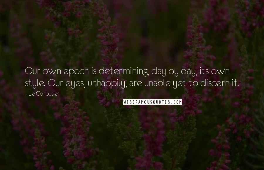 Le Corbusier quotes: Our own epoch is determining, day by day, its own style. Our eyes, unhappily, are unable yet to discern it.