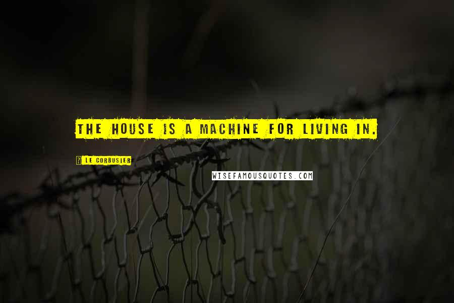 Le Corbusier quotes: The house is a machine for living in.