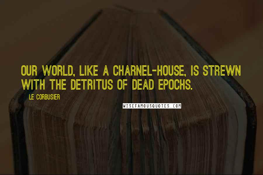 Le Corbusier quotes: Our world, like a charnel-house, is strewn with the detritus of dead epochs.