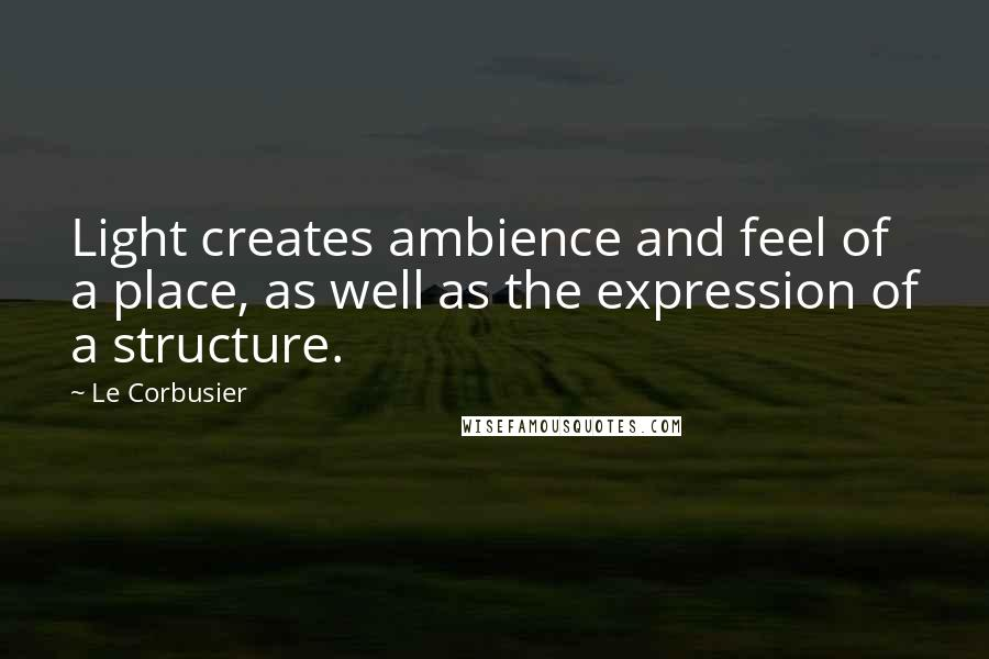 Le Corbusier quotes: Light creates ambience and feel of a place, as well as the expression of a structure.