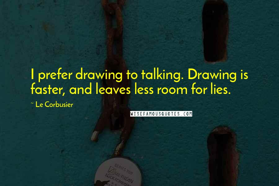 Le Corbusier quotes: I prefer drawing to talking. Drawing is faster, and leaves less room for lies.