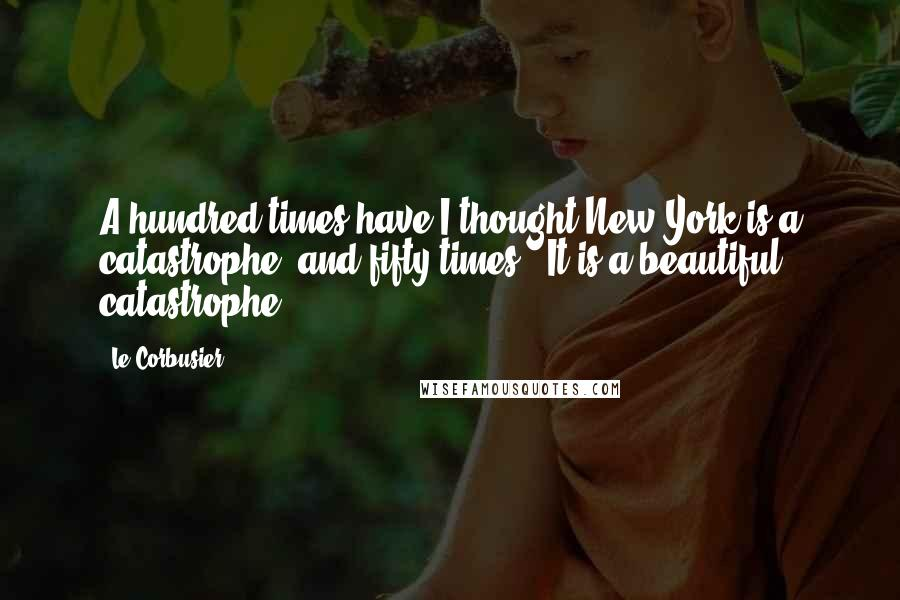 Le Corbusier quotes: A hundred times have I thought New York is a catastrophe, and fifty times : It is a beautiful catastrophe.
