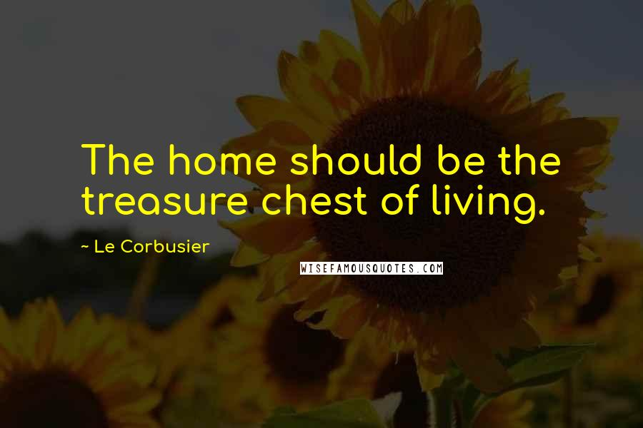 Le Corbusier quotes: The home should be the treasure chest of living.