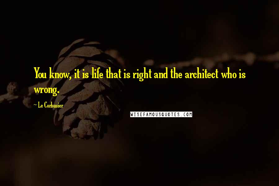 Le Corbusier quotes: You know, it is life that is right and the architect who is wrong.