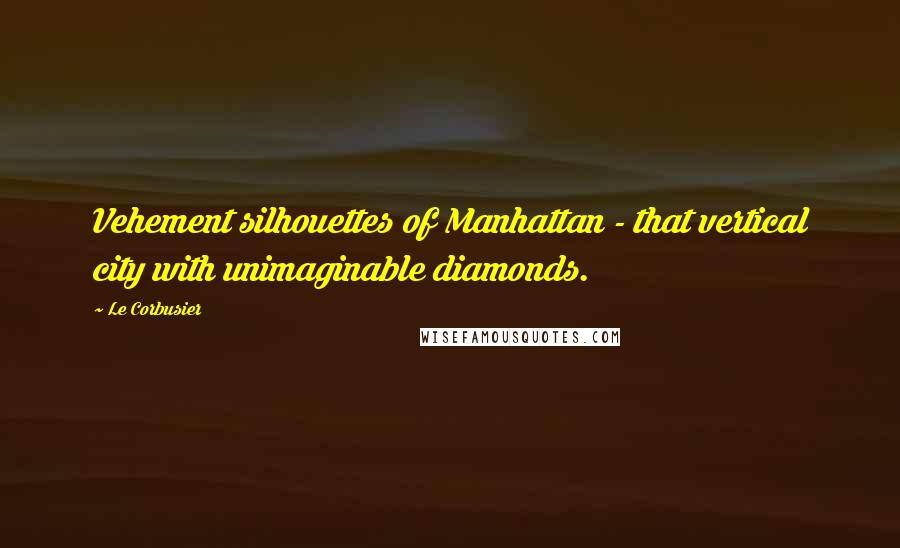 Le Corbusier quotes: Vehement silhouettes of Manhattan - that vertical city with unimaginable diamonds.