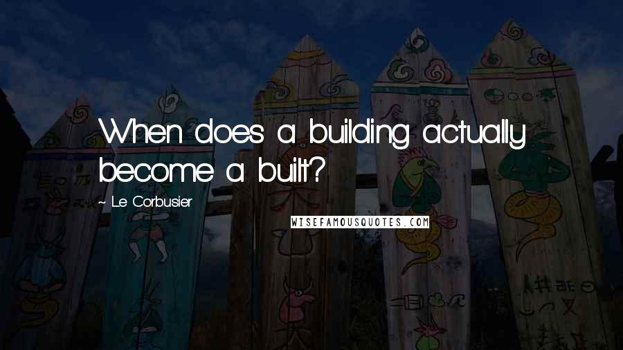 Le Corbusier quotes: When does a building actually become a built?