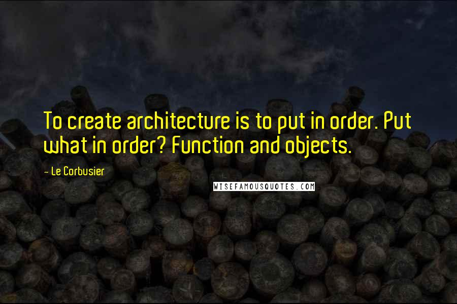 Le Corbusier quotes: To create architecture is to put in order. Put what in order? Function and objects.