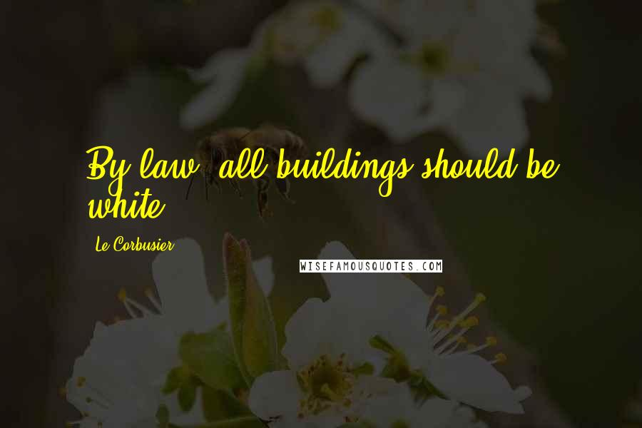 Le Corbusier quotes: By law, all buildings should be white.