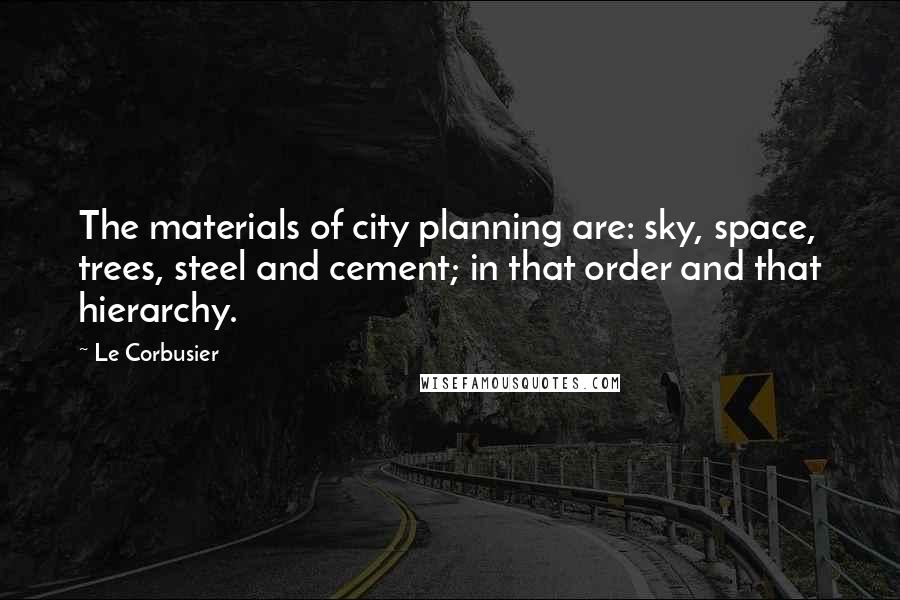 Le Corbusier quotes: The materials of city planning are: sky, space, trees, steel and cement; in that order and that hierarchy.