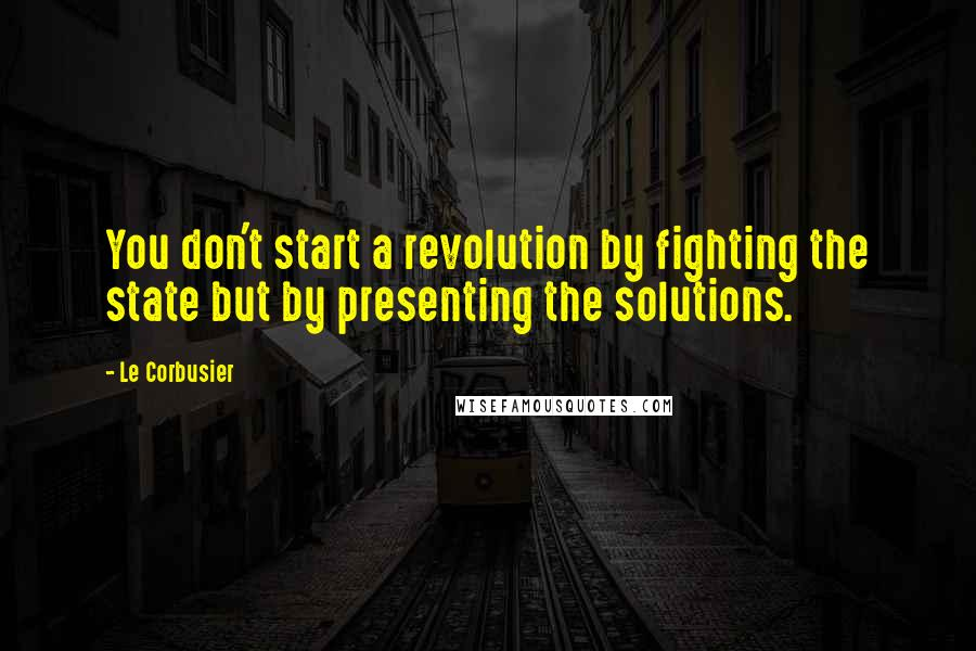Le Corbusier quotes: You don't start a revolution by fighting the state but by presenting the solutions.