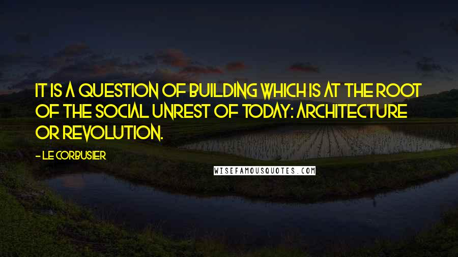 Le Corbusier quotes: It is a question of building which is at the root of the social unrest of today: architecture or revolution.