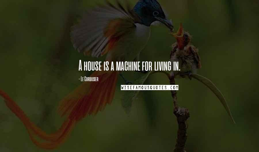 Le Corbusier quotes: A house is a machine for living in.