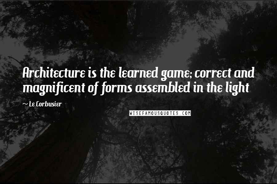 Le Corbusier quotes: Architecture is the learned game; correct and magnificent of forms assembled in the light