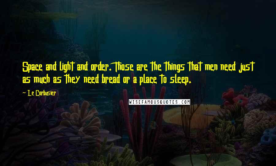 Le Corbusier quotes: Space and light and order. Those are the things that men need just as much as they need bread or a place to sleep.