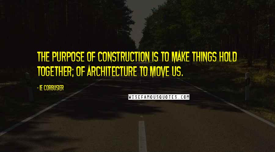 Le Corbusier quotes: The purpose of construction is TO MAKE THINGS HOLD TOGETHER; of architecture TO MOVE US.