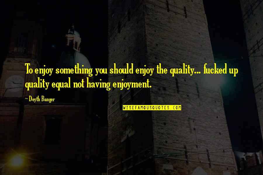 Le Duc Tho Quotes By Deyth Banger: To enjoy something you should enjoy the quality...