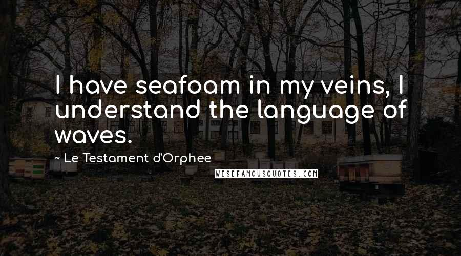 Le Testament D'Orphee quotes: I have seafoam in my veins, I understand the language of waves.