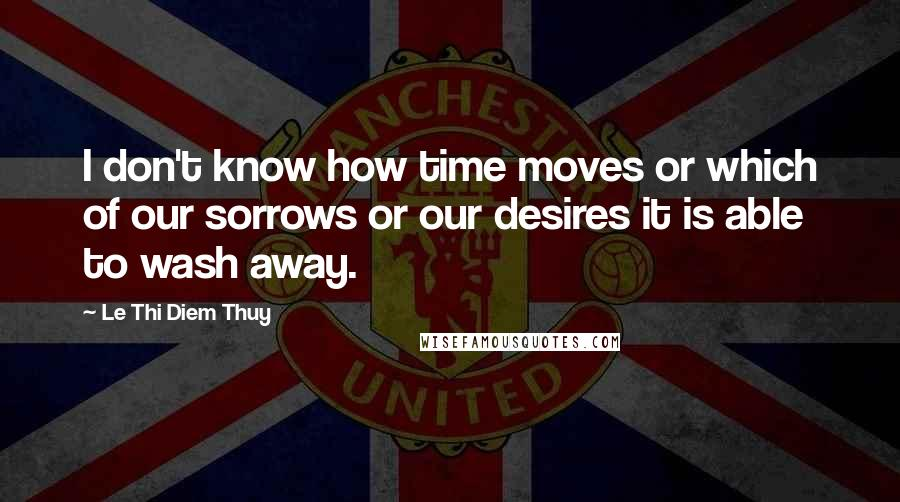 Le Thi Diem Thuy quotes: I don't know how time moves or which of our sorrows or our desires it is able to wash away.