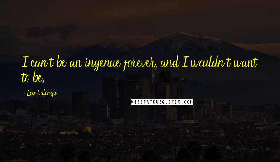 Lea Salonga quotes: I can't be an ingenue forever, and I wouldn't want to be.