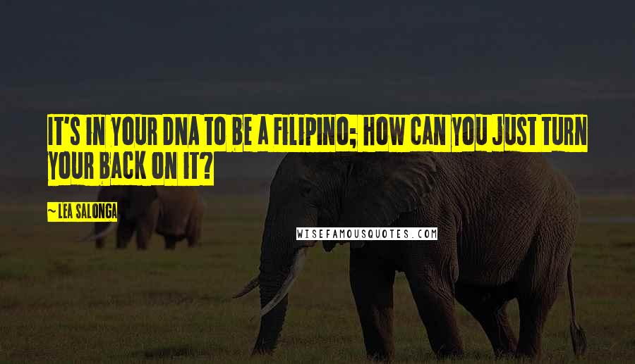 Lea Salonga quotes: It's in your DNA to be a Filipino; how can you just turn your back on it?