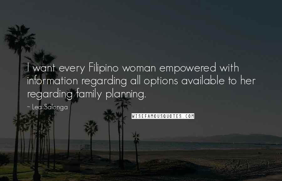 Lea Salonga quotes: I want every Filipino woman empowered with information regarding all options available to her regarding family planning.