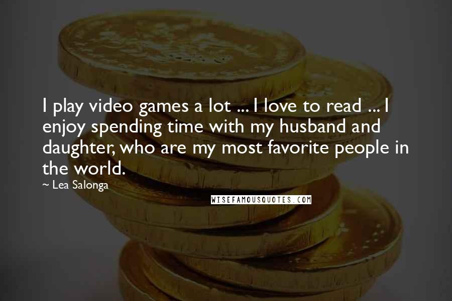 Lea Salonga quotes: I play video games a lot ... I love to read ... I enjoy spending time with my husband and daughter, who are my most favorite people in the world.