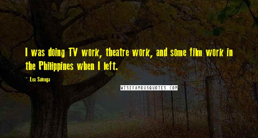 Lea Salonga quotes: I was doing TV work, theatre work, and some film work in the Philippines when I left.