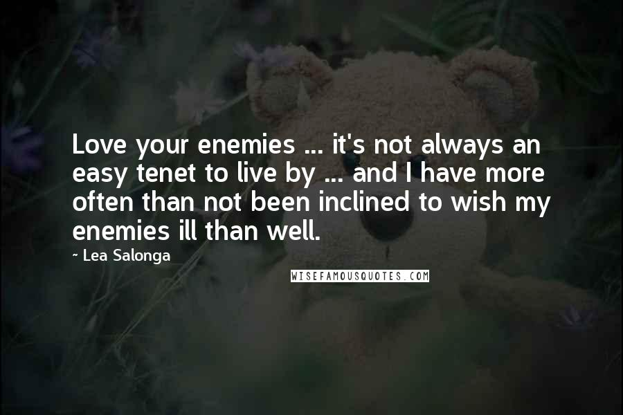 Lea Salonga quotes: Love your enemies ... it's not always an easy tenet to live by ... and I have more often than not been inclined to wish my enemies ill than well.