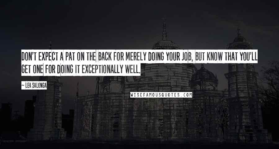 Lea Salonga quotes: Don't expect a pat on the back for merely doing your job, but know that you'll get one for doing it exceptionally well.