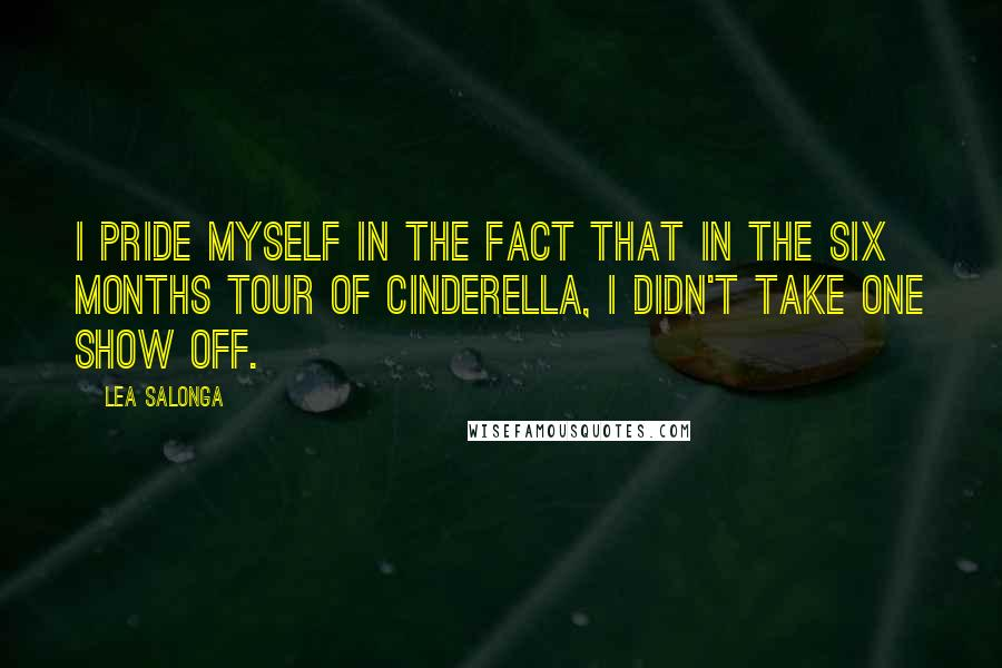 Lea Salonga quotes: I pride myself in the fact that in the six months tour of Cinderella, I didn't take one show off.