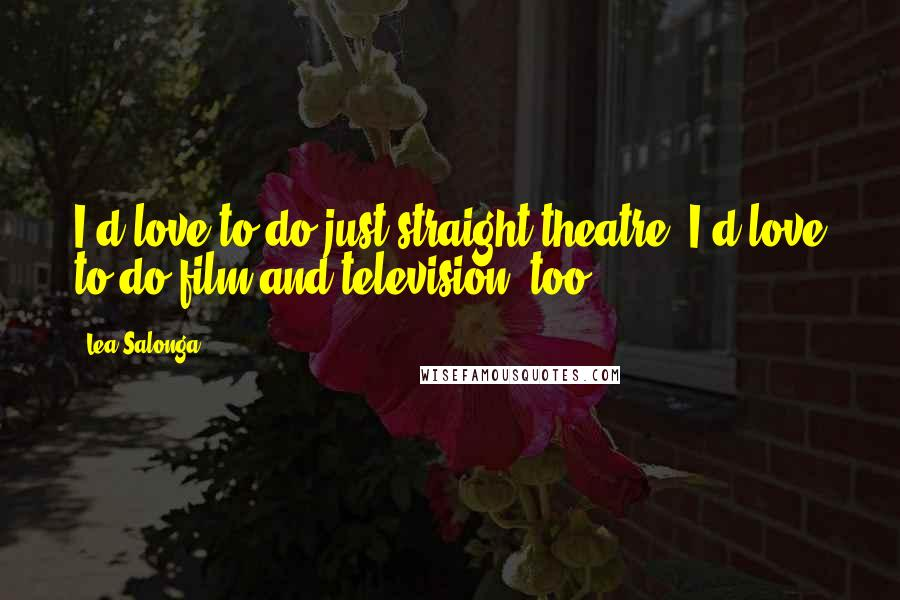 Lea Salonga quotes: I'd love to do just straight theatre. I'd love to do film and television, too.