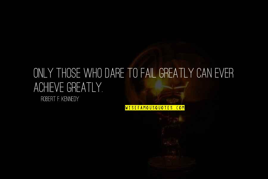 Lead A Girl On Quotes By Robert F. Kennedy: Only those who dare to fail greatly can