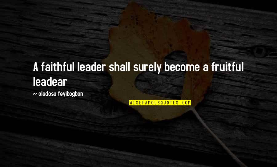 Leadear Quotes By Oladosu Feyikogbon: A faithful leader shall surely become a fruitful