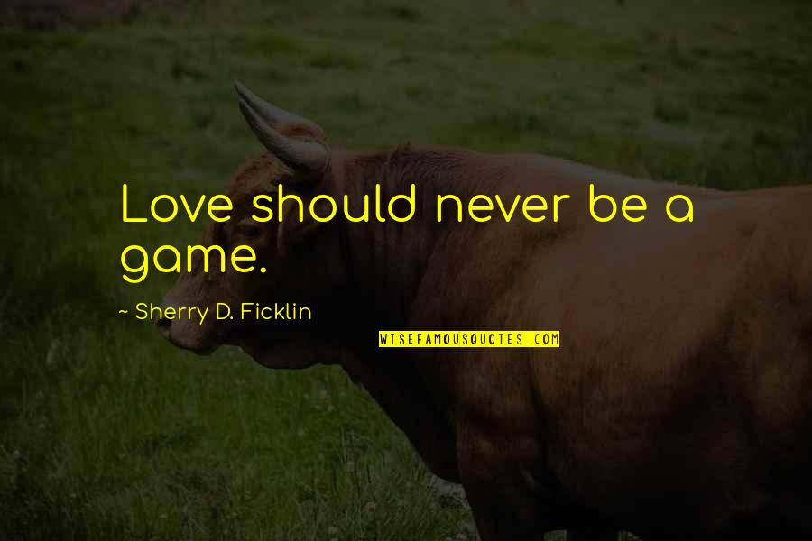 Leaders Being Servants Quotes By Sherry D. Ficklin: Love should never be a game.