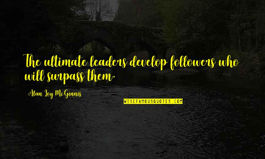 Leaders Versus Followers Quotes By Alan Loy McGinnis: The ultimate leaders develop followers who will surpass