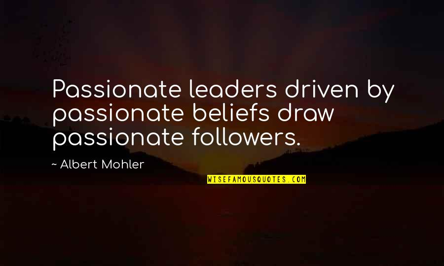 Leaders Versus Followers Quotes By Albert Mohler: Passionate leaders driven by passionate beliefs draw passionate