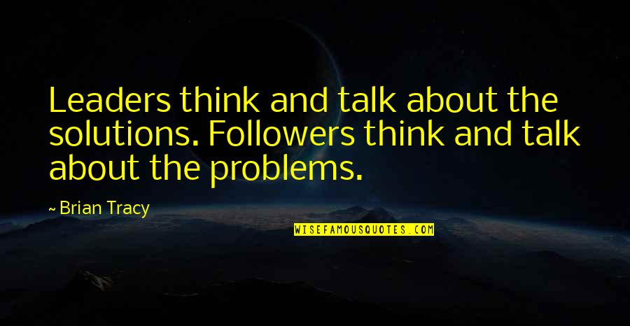 Leaders Versus Followers Quotes By Brian Tracy: Leaders think and talk about the solutions. Followers