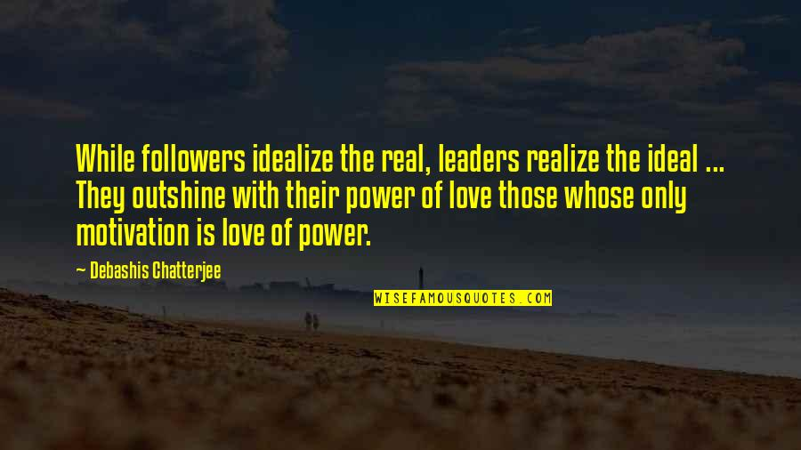 Leaders Versus Followers Quotes By Debashis Chatterjee: While followers idealize the real, leaders realize the