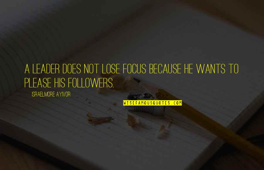 Leaders Versus Followers Quotes By Israelmore Ayivor: A leader does not lose focus because he