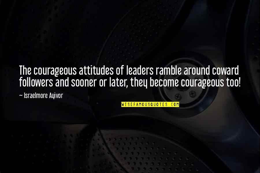 Leaders Versus Followers Quotes By Israelmore Ayivor: The courageous attitudes of leaders ramble around coward