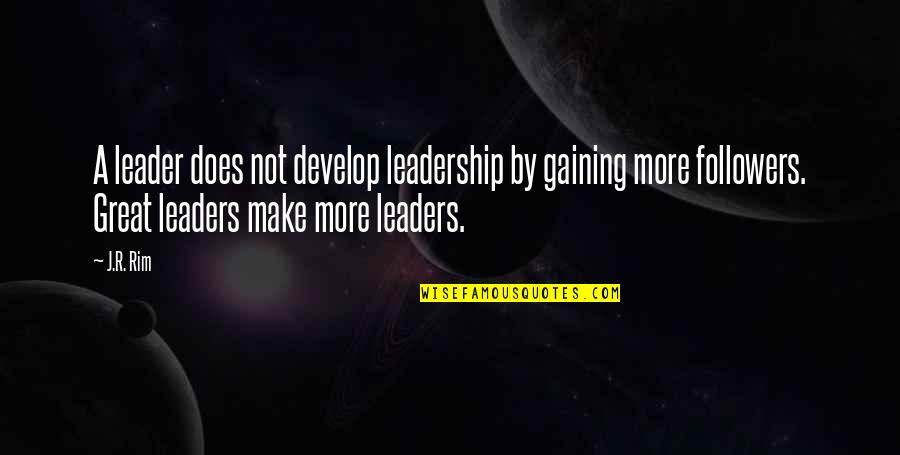Leaders Versus Followers Quotes By J.R. Rim: A leader does not develop leadership by gaining