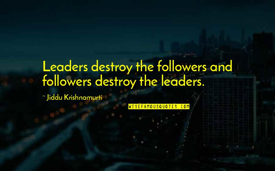 Leaders Versus Followers Quotes By Jiddu Krishnamurti: Leaders destroy the followers and followers destroy the